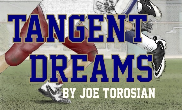 "Joe T.'s High School football novel is available through Amazon.com ""I read the book and loved the finality that came with the San Dimas game.""--Former Temple City HC & DC Randy Backus ""If you love high school football then Tangent Dreams is a must read...""--Longtime SGV HC & Assistant Coach Greg Vaniman ""Joe captures the essence of high school football and does it with a local flavor that makes this book especially interesting.""--Mike Maggiore, HC West Covina Bulldogs ""A literary snapshot of what goes on over the course of a high school football season…an awesome read and a story that truly will transcend time.""—Jim Singiser, AD/HC Arroyo Knights Football ""Thrill, dread, anxiety, love, agony, success, and failure; basically all the emotions you feel as a football player/coach as you do in life, all wrapped up in a single book.""—Marc Paramo, HC Rosemead Panthers Football ""I read the book and really enjoyed it a great deal. I would think coaches and parents could Learn a lot.""—John ""Coach"" Kentera, former sports talk host at Mighty 690 & Mighty 1090"